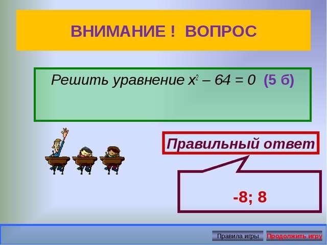 ВНИМАНИЕ ! ВОПРОС Решить уравнение х2 – 64 = 0 (5 б) Правильный ответ -8; 8