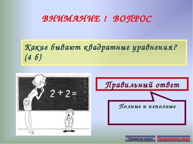 ВНИМАНИЕ ! ВОПРОС Какие бывают квадратные уравнения? (4 б) Правильный ответ П...