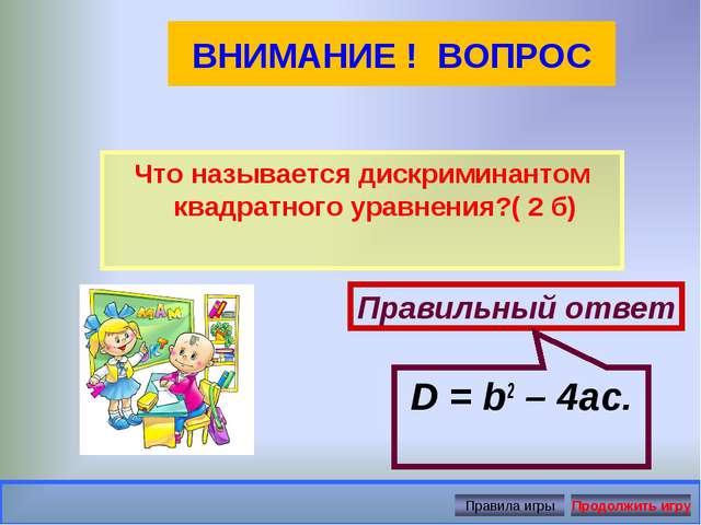 ВНИМАНИЕ ! ВОПРОС Что называется дискриминантом квадратного уравнения?( 2 б)...