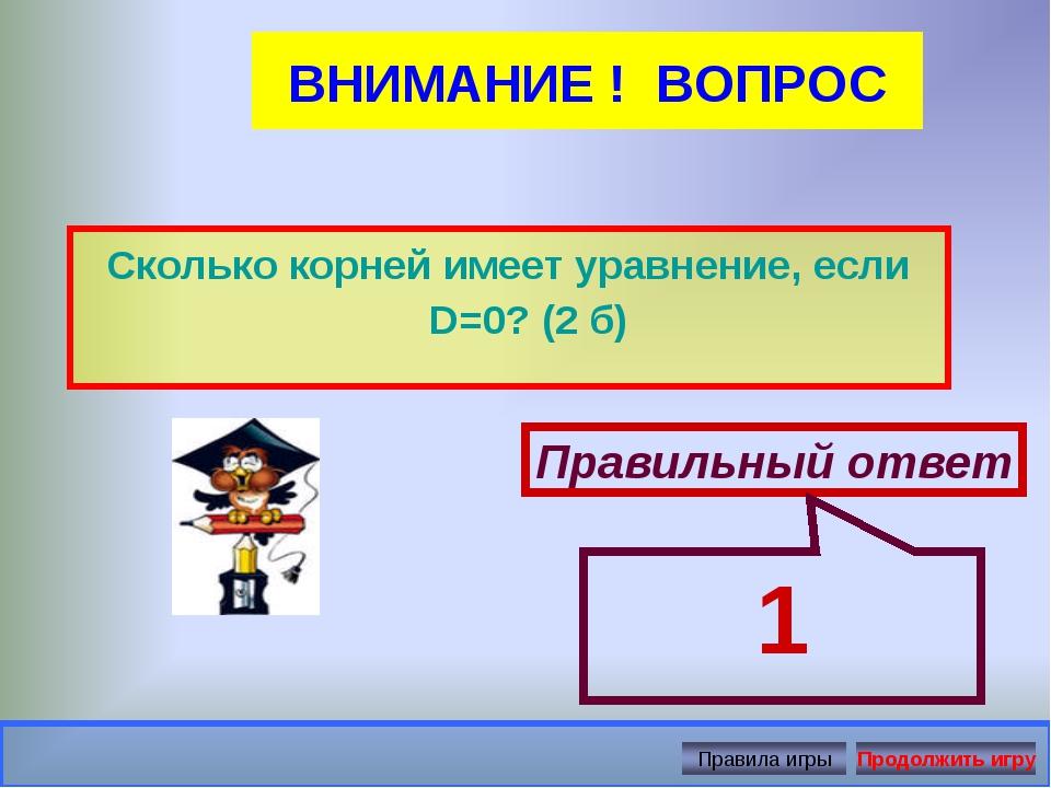 ВНИМАНИЕ ! ВОПРОС Сколько корней имеет уравнение, если D=0? (2 б) Правильный...