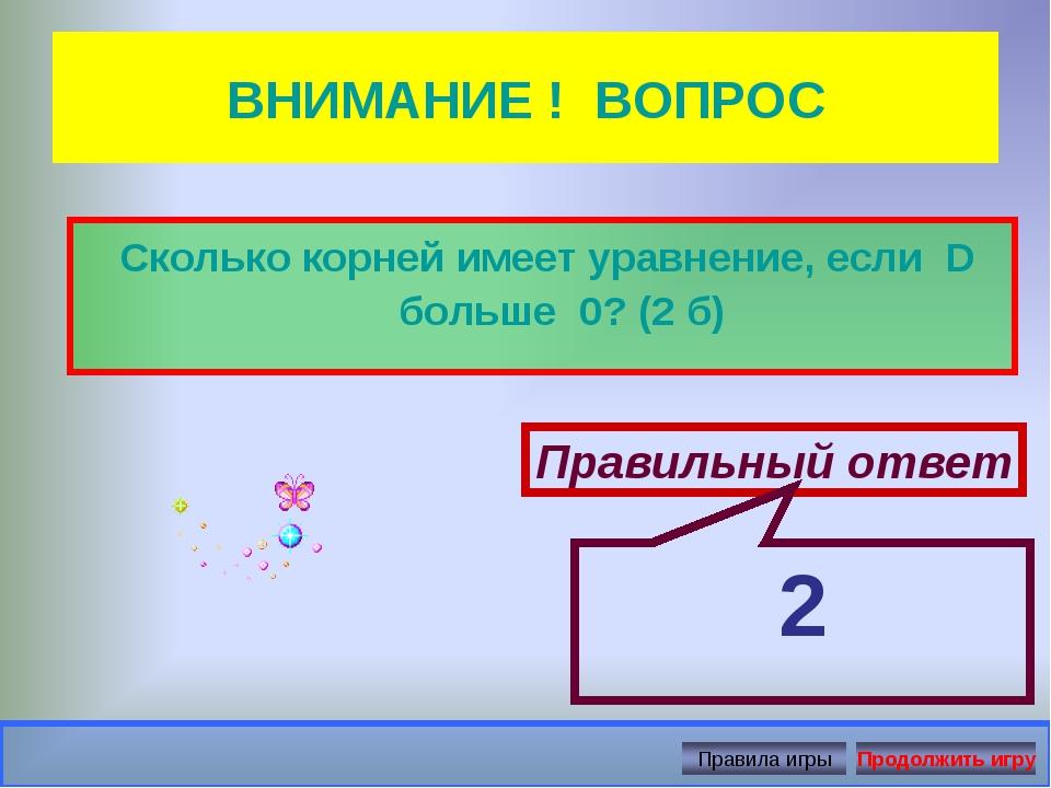 ВНИМАНИЕ ! ВОПРОС Сколько корней имеет уравнение, если D больше 0? (2 б) Прав...