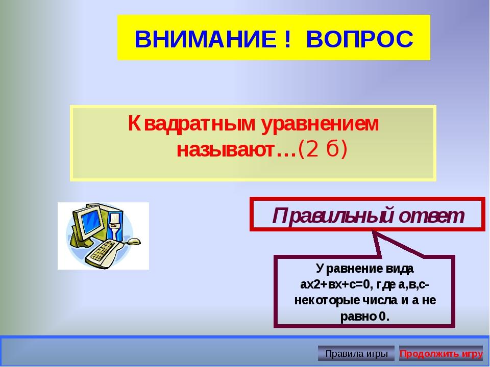 ВНИМАНИЕ ! ВОПРОС Квадратным уравнением называют…(2 б) Правильный ответ Уравн...