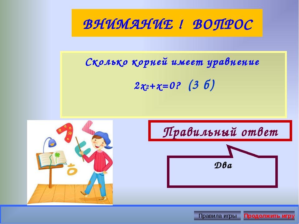 ВНИМАНИЕ ! ВОПРОС Сколько корней имеет уравнение 2х2+х=0? (3 б) Правильный от...