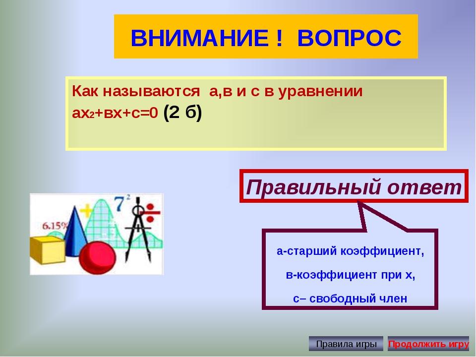 ВНИМАНИЕ ! ВОПРОС Как называются а,в и с в уравнении ах2+вх+с=0 (2 б) Правиль...