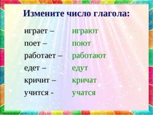 Измените число глагола: играет – поет – работает – едет – кричит – учится - и