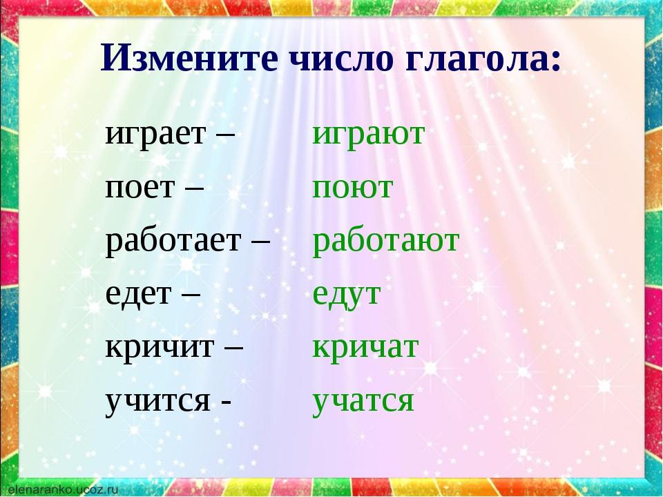 Измените число глагола: играет – поет – работает – едет – кричит – учится - и...