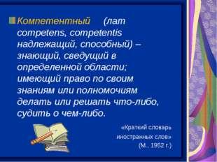 Компетентный (лат competens, competentis надлежащий, способный) – знающий, св
