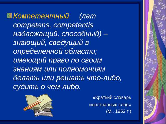 Компетентный (лат competens, competentis надлежащий, способный) – знающий, св...