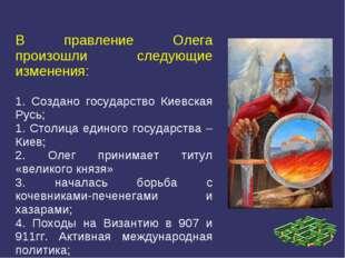 В правление Олега произошли следующие изменения: 1. Создано государство Киевс