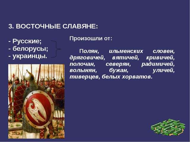 3. ВОСТОЧНЫЕ СЛАВЯНЕ: - Русские; - белорусы; - украинцы. Произошли от: Полян...