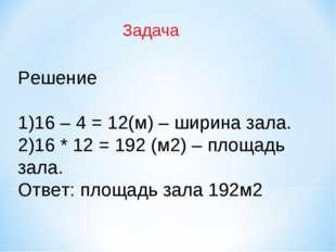 Решение 16 – 4 = 12(м) – ширина зала. 16 * 12 = 192 (м2) – площадь зала. Отв