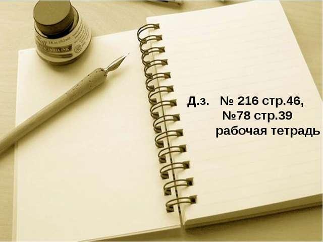 Д.з. № 216 стр.46, №78 стр.39 рабочая тетрадь
