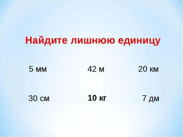 5 мм 42 м 20 км 30 см 7 дм Найдите лишнюю единицу 10 кг