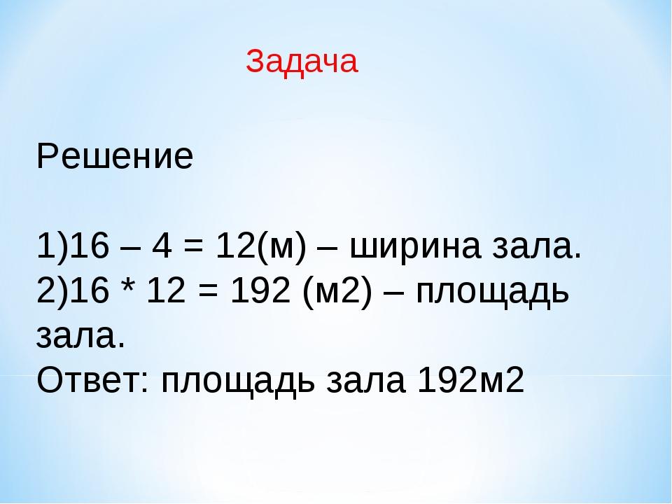 Решение 16 – 4 = 12(м) – ширина зала. 16 * 12 = 192 (м2) – площадь зала. Отв...
