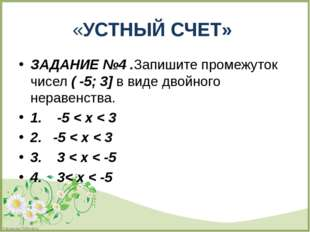 ЗАДАНИЕ №4 .Запишите промежуток чисел ( -5; 3] в виде двойного неравенства.