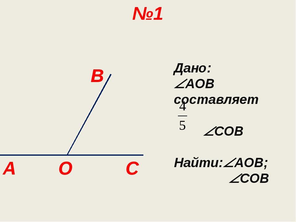 B C A №1 O Дано: AOB cоставляет COB Найти:AOB; COB