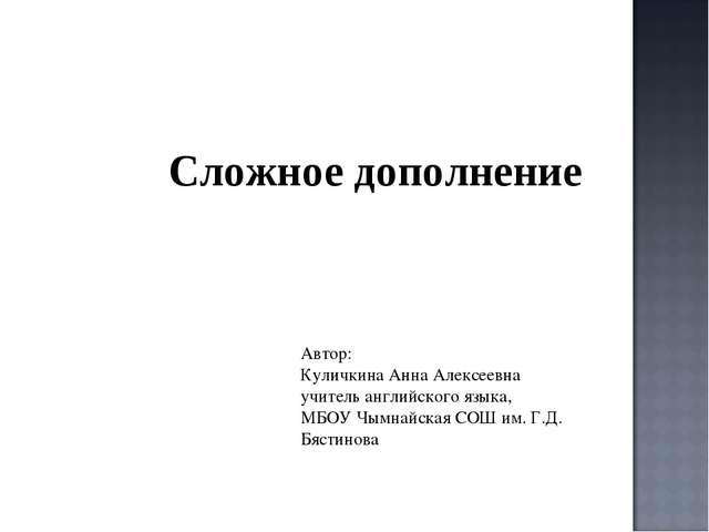 Сложное дополнение Автор: Куличкина Анна Алексеевна учитель английского языка...