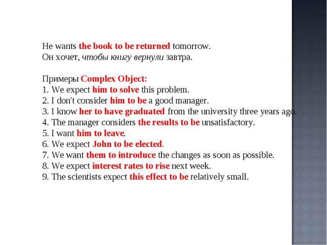 He wants the book to be returned tomorrow. Он хочет, чтобы книгу вернули завт...