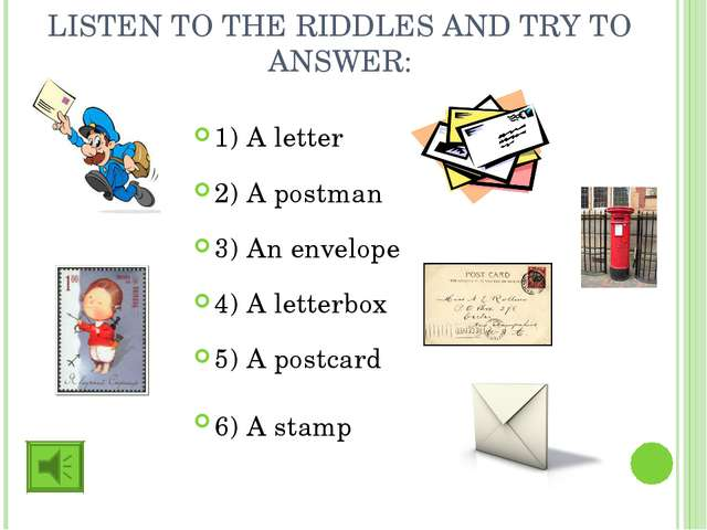 LISTEN TO THE RIDDLES AND TRY TO ANSWER: 1) A letter 2) A postman 3) An envel...