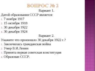 Вариант 1. Датой образования СССР является: 7 ноября 1917 15 октября 1918 30