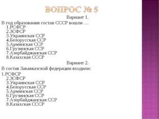 Вариант 1. В год образования состав СССР вошли … 1.РСФСР 2.ЗСФСР 3.Украинская