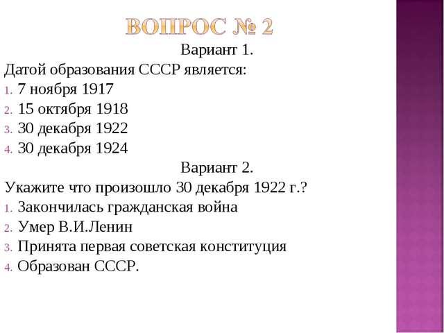 Вариант 1. Датой образования СССР является: 7 ноября 1917 15 октября 1918 30...