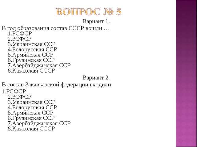 Вариант 1. В год образования состав СССР вошли … 1.РСФСР 2.ЗСФСР 3.Украинская...