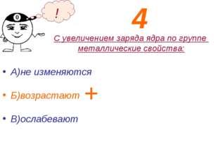 С увеличением заряда ядра по группе металлические свойства: А)не изменяются Б