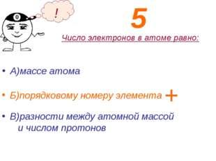 Число электронов в атоме равно: А)массе атома Б)порядковому номеру элемента !
