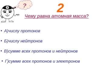 Чему равна атомная масса? А)числу протонов Б)числу нейтронов ? В)сумме всех п