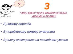 Чему равно число энергетических уровней в атоме? А)номеру периода Б)порядково