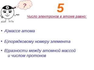 Число электронов в атоме равно: А)массе атома Б)порядковому номеру элемента ?