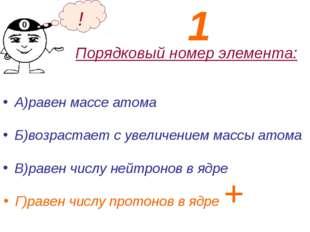 Порядковый номер элемента: А)равен массе атома Б)возрастает с увеличением мас