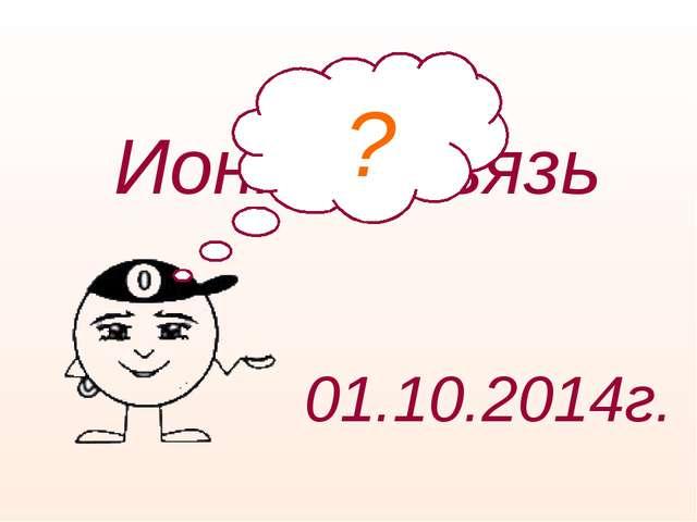 Ионная связь 01.10.2014г. ?