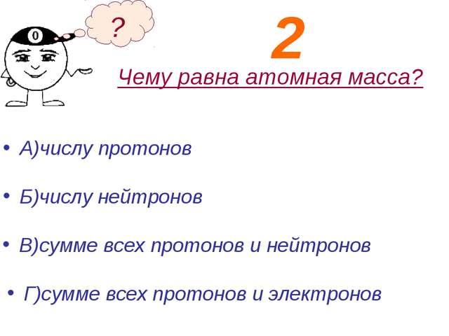 Чему равна атомная масса? А)числу протонов Б)числу нейтронов ? В)сумме всех п...