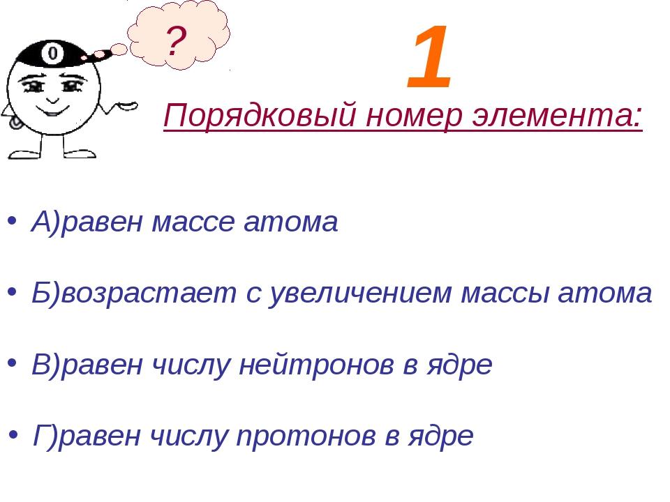 Порядковый номер элемента: А)равен массе атома Б)возрастает с увеличением мас...