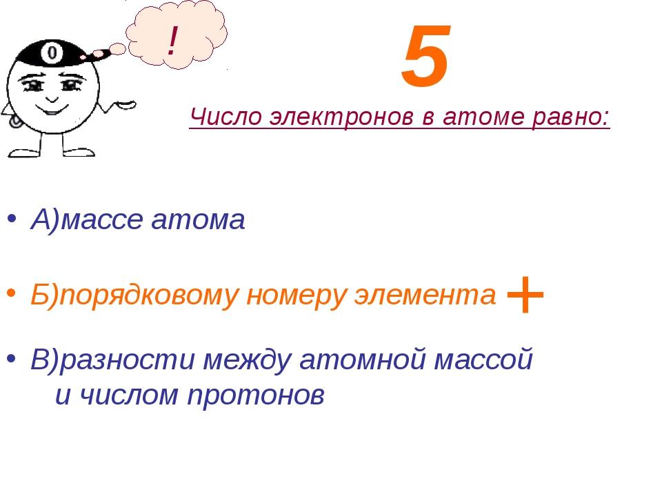 Число электронов в атоме равно: А)массе атома Б)порядковому номеру элемента !...