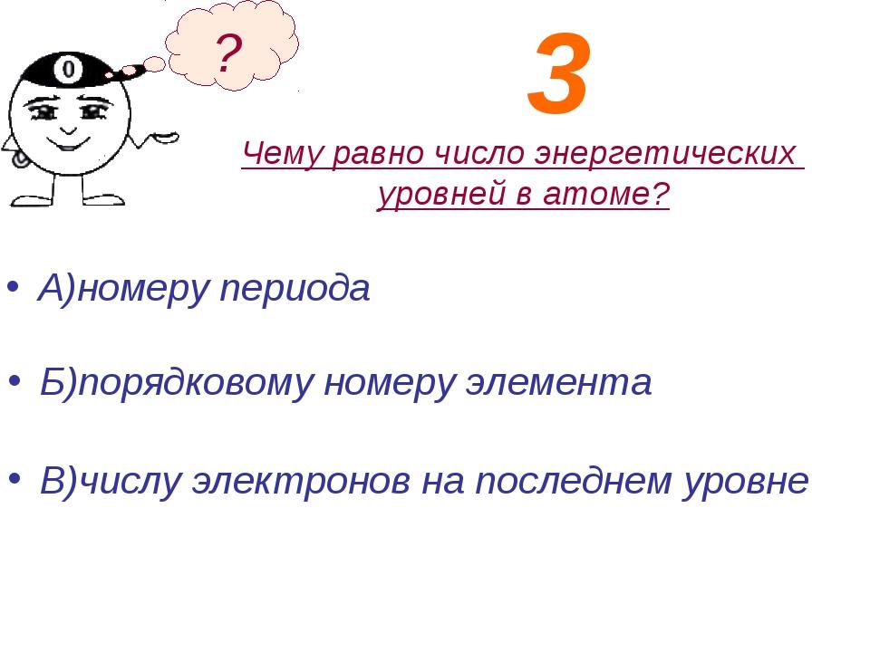 Чему равно число энергетических уровней в атоме? А)номеру периода Б)порядково...