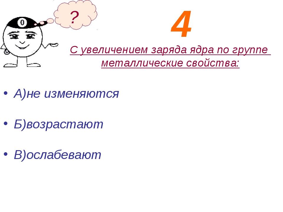 С увеличением заряда ядра по группе металлические свойства: А)не изменяются Б...