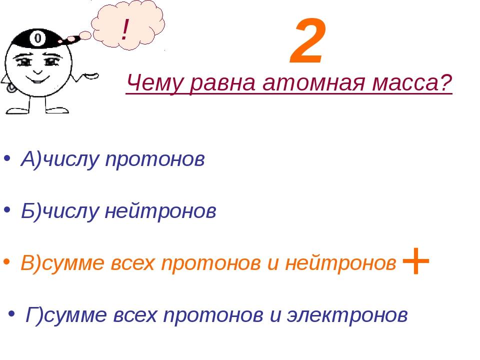 Чему равна атомная масса? А)числу протонов Б)числу нейтронов ! В)сумме всех п...