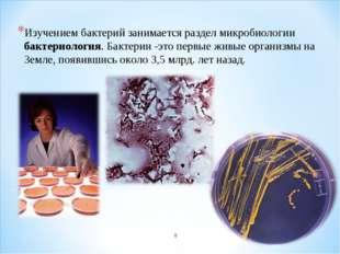 Изучением бактерий занимается раздел микробиологии бактериология. Бактерии -э