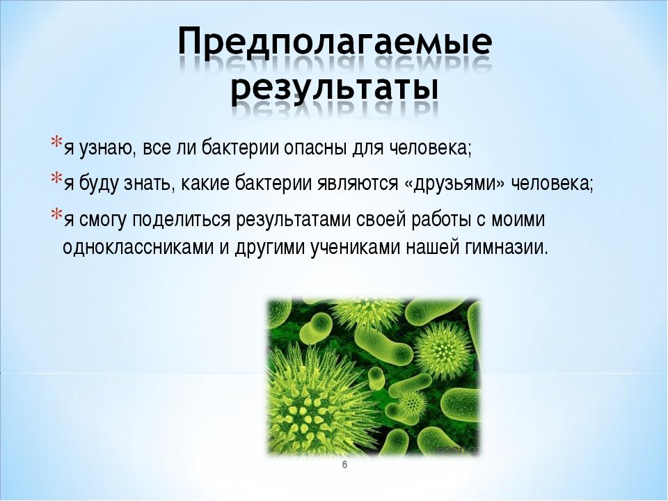 я узнаю, все ли бактерии опасны для человека; я буду знать, какие бактерии яв...