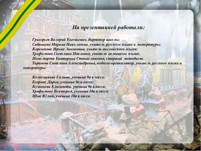 На презентацией работали: Григорьев Валерий Евгеньевич, директор школы; Сабан...