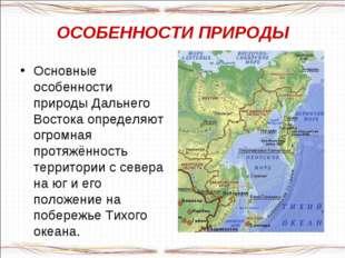 ОСОБЕННОСТИ ПРИРОДЫ Основные особенности природы Дальнего Востока определяют