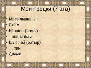 Мұсылманқұл Сләм Күшпен (қажы) Қашқынбай Шыңғай (батыр) Құтан Дауыл Мои предк