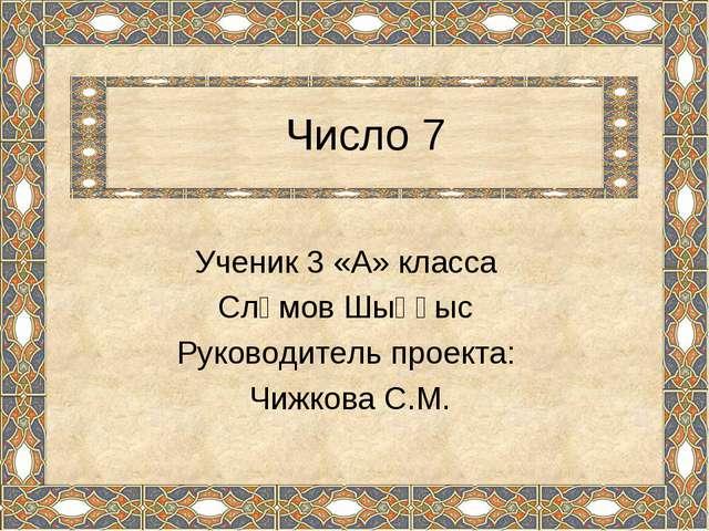 Число 7 Ученик 3 «А» класса Сләмов Шыңғыс Руководитель проекта: Чижкова С.М.