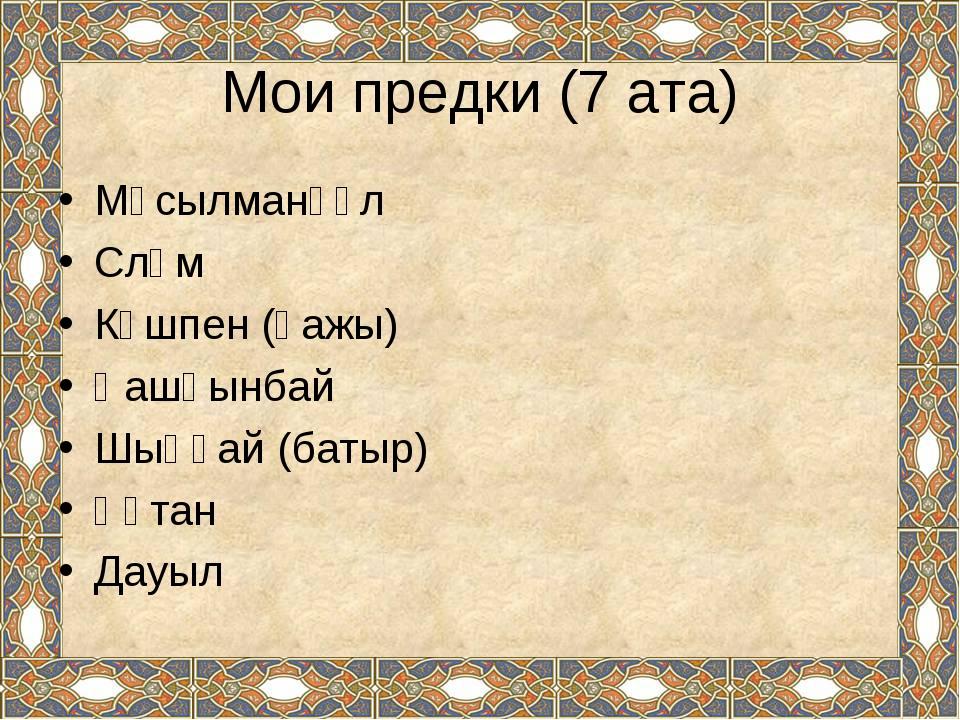 Мұсылманқұл Сләм Күшпен (қажы) Қашқынбай Шыңғай (батыр) Құтан Дауыл Мои предк...