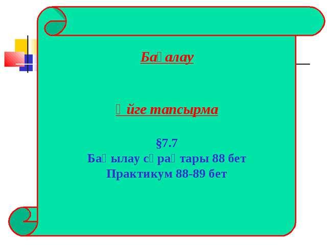 Бағалау Үйге тапсырма §7.7 Бақылау сұрақтары 88 бет Практикум 88-89 бет
