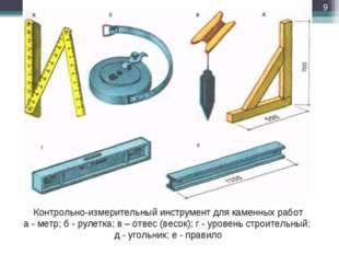 Контрольно-измерительный инструмент для каменных работ а - метр; б - рулетка;