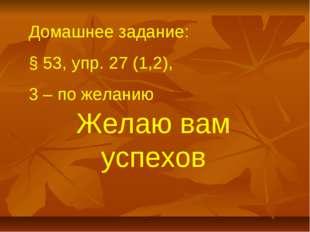 Домашнее задание: § 53, упр. 27 (1,2), 3 – по желанию Желаю вам успехов